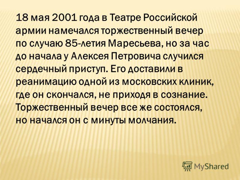 18 мая 2001 года в Театре Российской армии намечался торжественный вечер по случаю 85-летия Маресьева, но за час до начала у Алексея Петровича случился сердечный приступ. Его доставили в реанимацию одной из московских клиник, где он скончался, не при