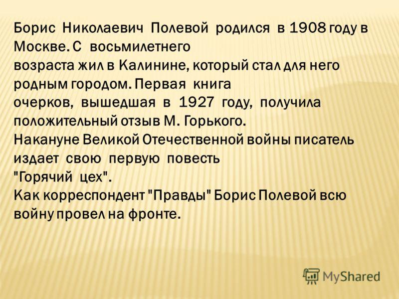 Борис Николаевич Полевой родился в 1908 году в Москве. С восьмилетнего возраста жил в Калинине, который стал для него родным городом. Первая книга очерков, вышедшая в 1927 году, получила положительный отзыв М. Горького. Накануне Великой Отечественной