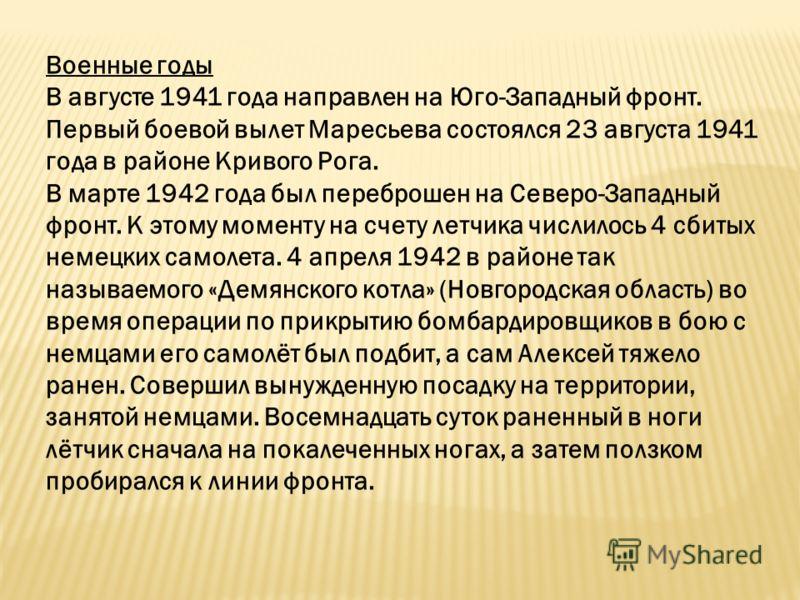 Военные годы В августе 1941 года направлен на Юго-Западный фронт. Первый боевой вылет Маресьева состоялся 23 августа 1941 года в районе Кривого Рога. В марте 1942 года был переброшен на Северо-Западный фронт. К этому моменту на счету летчика числилос