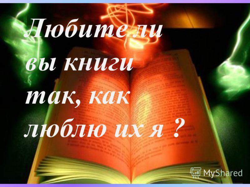 Любите ли вы книги так, как люблю их я ?