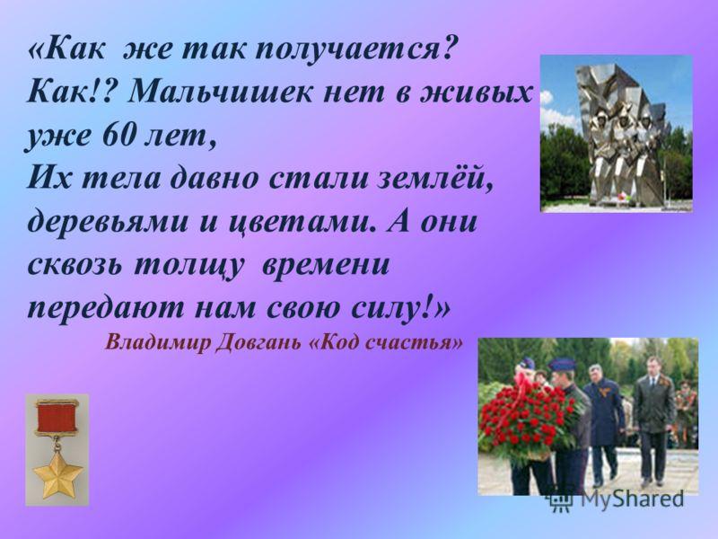 «Как же так получается? Как!? Мальчишек нет в живых уже 60 лет, Их тела давно стали землёй, деревьями и цветами. А они сквозь толщу времени передают нам свою силу!» Владимир Довгань «Код счастья»