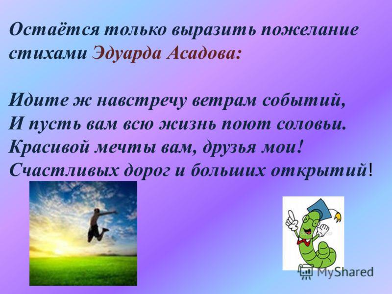 Остаётся только выразить пожелание стихами Эдуарда Асадова: Идите ж навстречу ветрам событий, И пусть вам всю жизнь поют соловьи. Красивой мечты вам, друзья мои! Счастливых дорог и больших открытий !