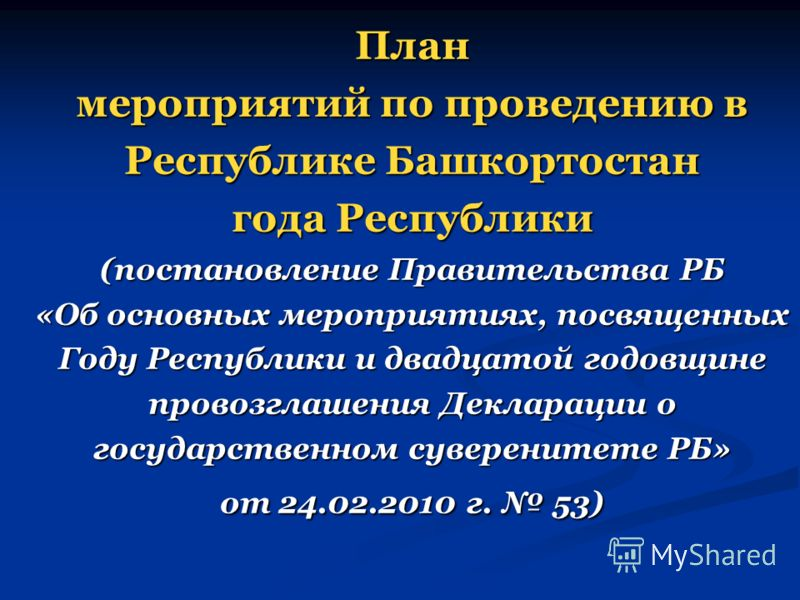 План мероприятий по проведению в Республике Башкортостан года Республики (постановление Правительства РБ «Об основных мероприятиях, посвященных Году Республики и двадцатой годовщине провозглашения Декларации о государственном суверенитете РБ» от 24.0