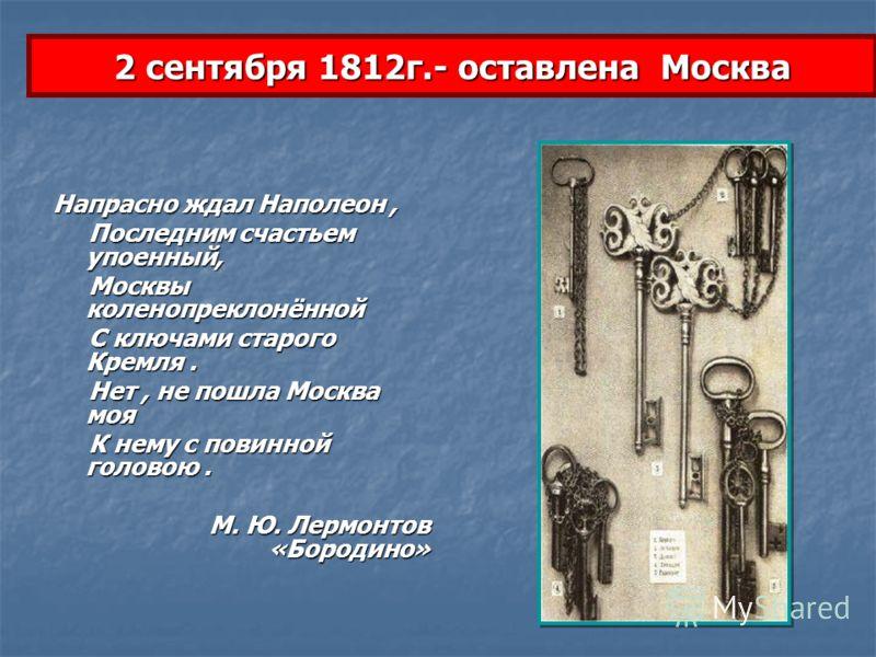 2 сентября 1812г.- оставлена Москва Напрасно ждал Наполеон, Последним счастьем упоенный, Последним счастьем упоенный, Москвы коленопреклонённой Москвы коленопреклонённой С ключами старого Кремля. С ключами старого Кремля. Нет, не пошла Москва моя Нет