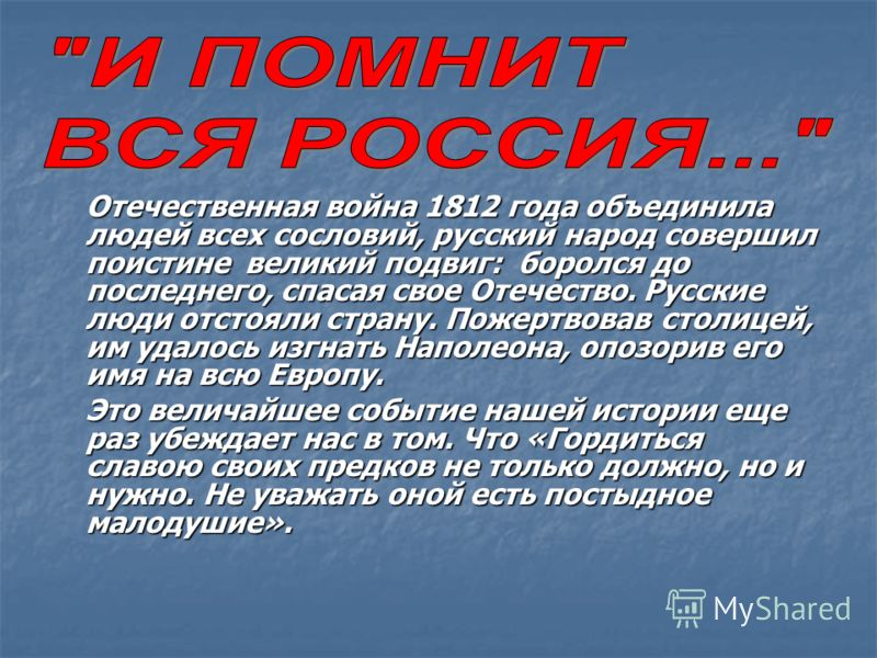 Отечественная война 1812 года объединила людей всех сословий, русский народ совершил поистине великий подвиг: боролся до последнего, спасая свое Отечество. Русские люди отстояли страну. Пожертвовав столицей, им удалось изгнать Наполеона, опозорив его