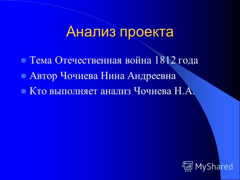 Анализ проекта Тема Отечественная война 1812 года Автор Чочиева Нина Андреевна Кто выполняет анализ Чочиева Н.А.