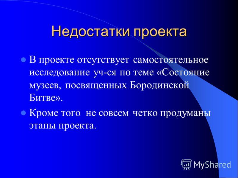 Недостатки проекта В проекте отсутствует самостоятельное исследование уч-ся по теме «Состояние музеев, посвященных Бородинской Битве». Кроме того не совсем четко продуманы этапы проекта.
