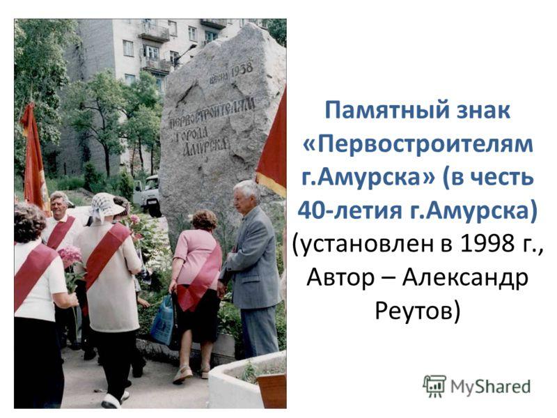 Памятный знак «Первостроителям г.Амурска» (в честь 40-летия г.Амурска) (установлен в 1998 г., Автор – Александр Реутов)
