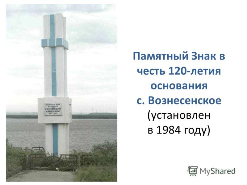Памятный Знак в честь 120-летия основания с. Вознесенское (установлен в 1984 году)
