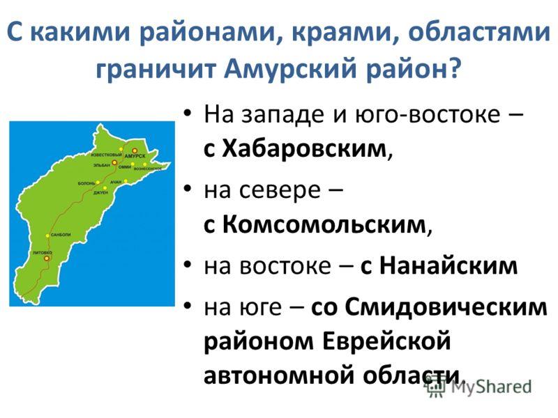 С какими районами, краями, областями граничит Амурский район? На западе и юго-востоке – с Хабаровским, на севере – с Комсомольским, на востоке – с Нанайским на юге – со Смидовическим районом Еврейской автономной области.