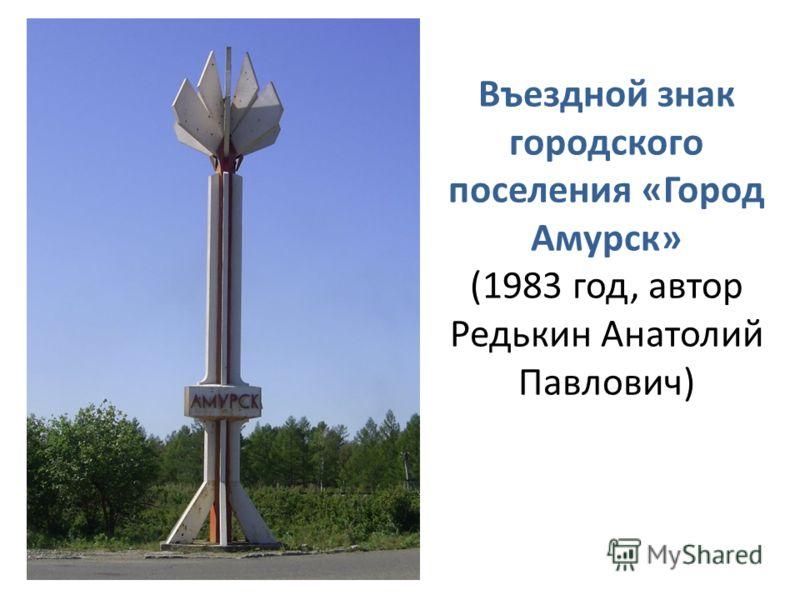 Въездной знак городского поселения «Город Амурск» (1983 год, автор Редькин Анатолий Павлович)