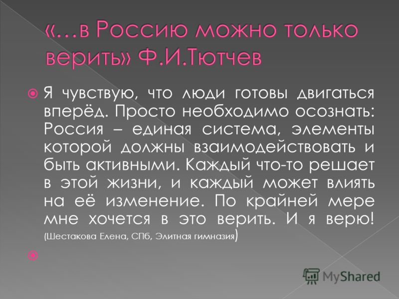 Я чувствую, что люди готовы двигаться вперёд. Просто необходимо осознать: Россия – единая система, элементы которой должны взаимодействовать и быть активными. Каждый что-то решает в этой жизни, и каждый может влиять на её изменение. По крайней мере м