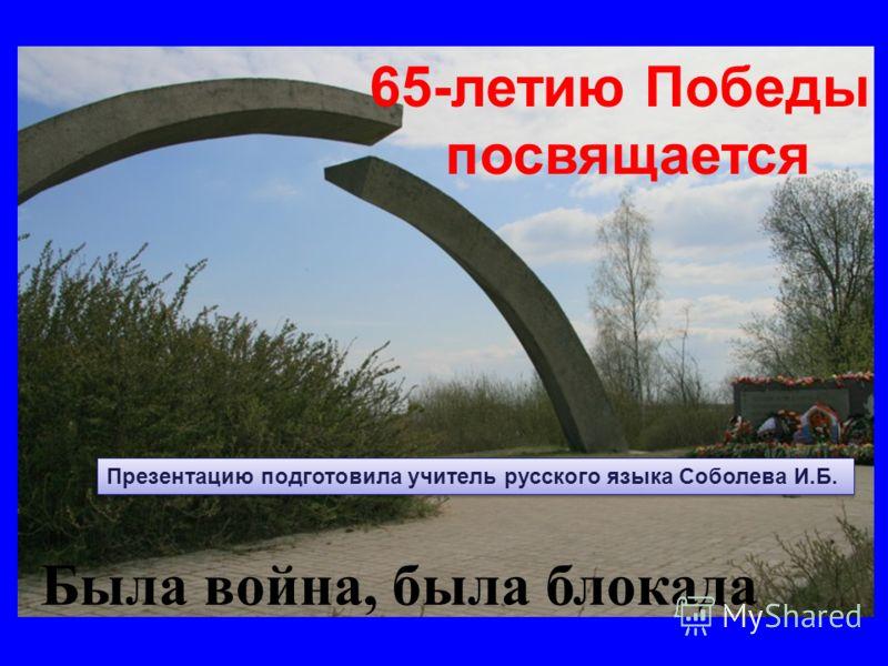 Была война, была блокада 65-летию Победы посвящается Презентацию подготовила учитель русского языка Соболева И.Б.