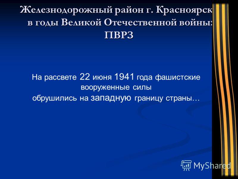 Железнодорожный район г. Красноярска в годы Великой Отечественной войны: ПВРЗ На рассвете 22 июня 1941 года фашистские вооруженные силы обрушились на западную границу страны…