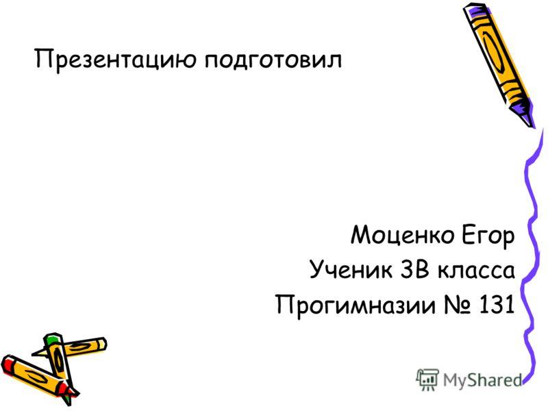 Презентацию подготовил Моценко Егор Ученик 3В класса Прогимназии 131
