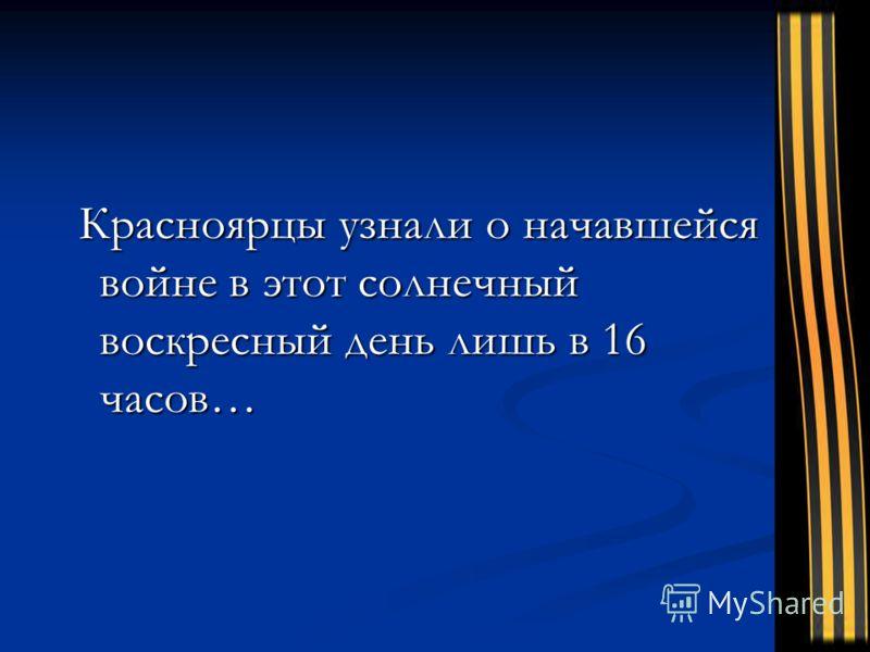 Красноярцы узнали о начавшейся войне в этот солнечный воскресный день лишь в 16 часов… Красноярцы узнали о начавшейся войне в этот солнечный воскресный день лишь в 16 часов…