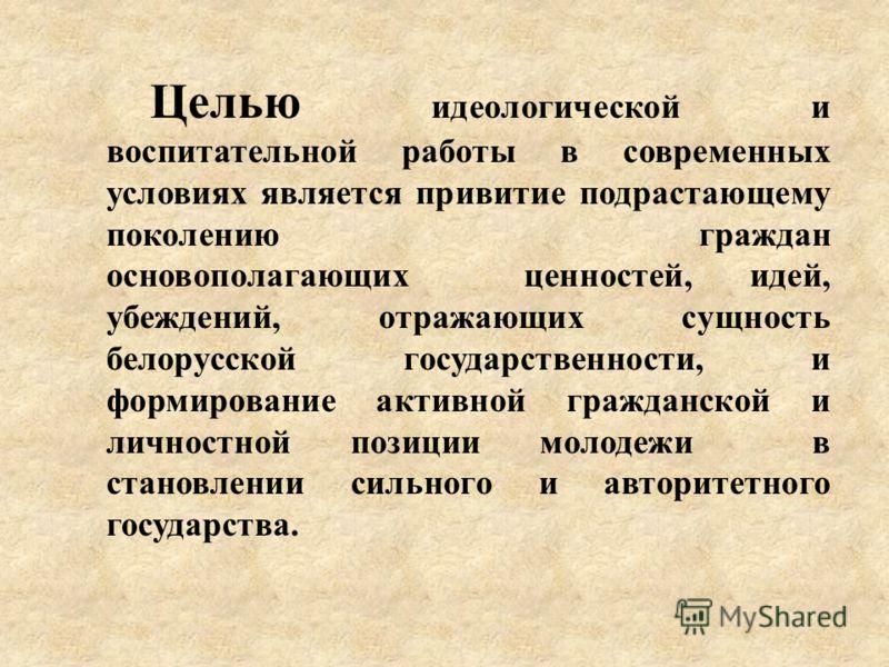 Целью идеологической и воспитательной работы в современных условиях является привитие подрастающему поколению граждан основополагающих ценностей, идей, убеждений, отражающих сущность белорусской государственности, и формирование активной гражданской