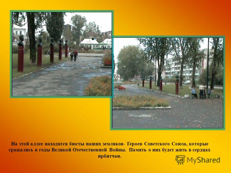 На этой аллее находятся бюсты наших земляков- Героев Советского Союза, которые сражались в годы Великой Отечественной Войны. Память о них будет жить в сердцах ирбитчан.