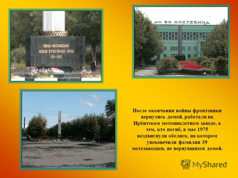 После окончания войны фронтовики вернулись домой, работали на Ирбитском мотоциклетном заводе, а тем, кто погиб, в мае 1975 воздвигнули обелиск, на котором увековечили фамилии 39 мотозаводцев, не вернувшихся домой.