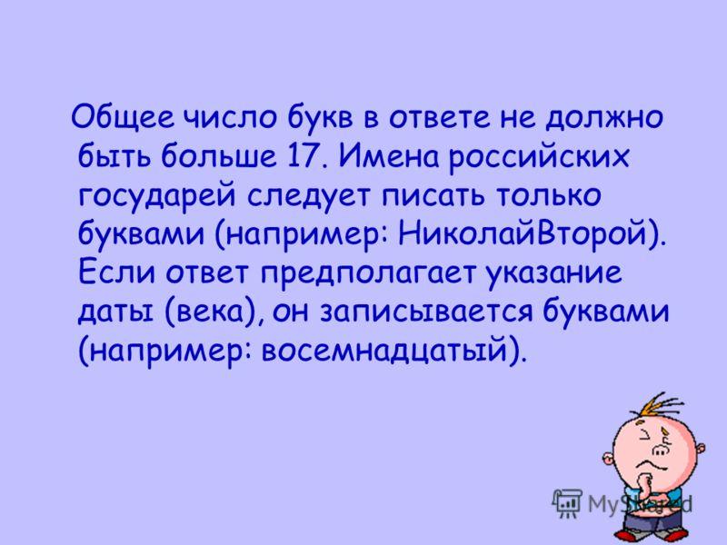 Общее число букв в ответе не должно быть больше 17. Имена российских государей следует писать только буквами (например: НиколайВторой). Если ответ предполагает указание даты (века), он записывается буквами (например: восемнадцатый).