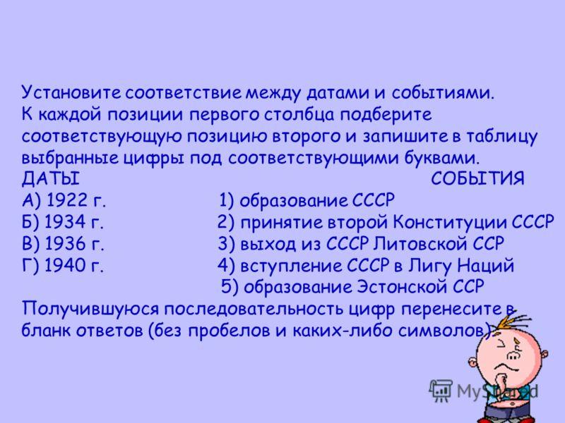Установите соответствие между датами и событиями. К каждой позиции первого столбца подберите соответствующую позицию второго и запишите в таблицу выбранные цифры под соответствующими буквами. ДАТЫ СОБЫТИЯ А) 1922 г. 1) образование СССР Б) 1934 г. 2)