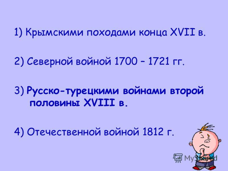 1) Крымскими походами конца XVII в. 2) Северной войной 1700 – 1721 гг. 3) Русско-турецкими войнами второй половины XVIII в. 4) Отечественной войной 1812 г.