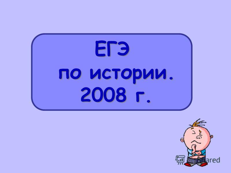 ЕГЭ по истории. 2008 г. ЕГЭ по истории. 2008 г.