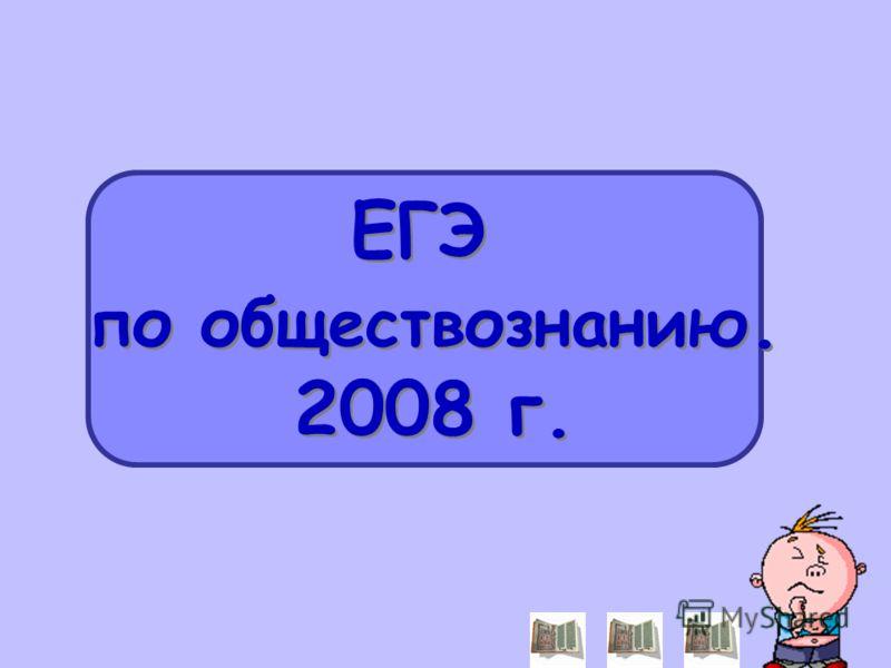 ЕГЭ по обществознанию. 2008 г. ЕГЭ по обществознанию. 2008 г.