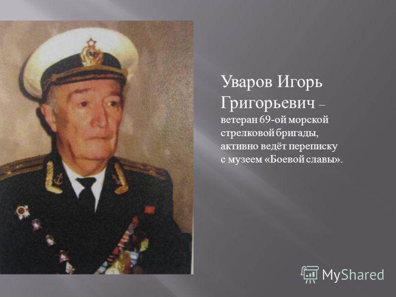Уваров Игорь Григорьевич – ветеран 69- ой морской стрелковой бригады, активно ведёт переписку с музеем « Боевой славы ».