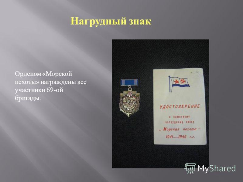 Орденом « Морской пехоты » награждены все участники 69- ой бригады. Нагрудный знак