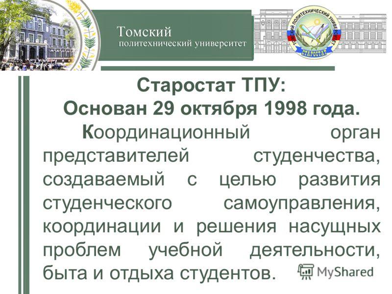 Старостат ТПУ: Основан 29 октября 1998 года. Координационный орган представителей студенчества, создаваемый с целью развития студенческого самоуправления, координации и решения насущных проблем учебной деятельности, быта и отдыха студентов.