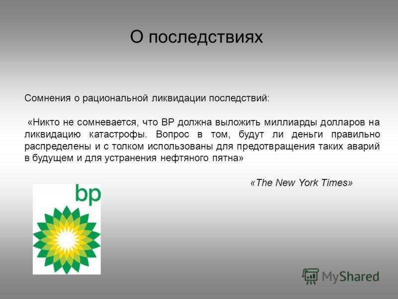 О последствиях Сомнения о рациональной ликвидации последствий: «Никто не сомневается, что BP должна выложить миллиарды долларов на ликвидацию катастрофы. Вопрос в том, будут ли деньги правильно распределены и с толком использованы для предотвращения