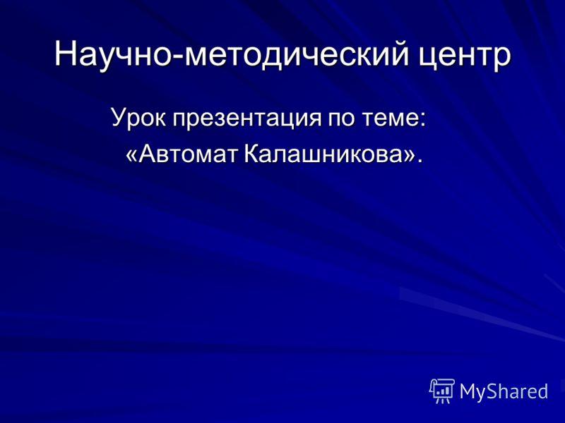 Научно-методический центр Урок презентация по теме: Урок презентация по теме: «Автомат Калашникова». «Автомат Калашникова».