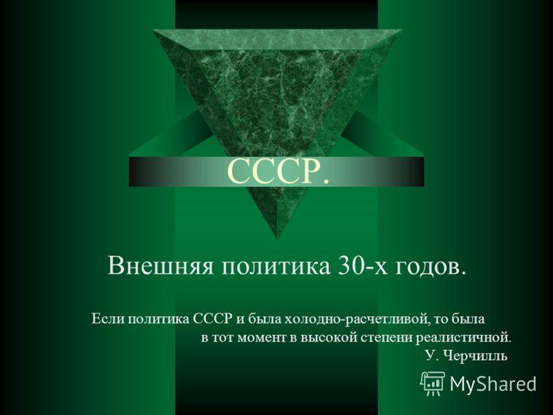 CCCР. Внешняя политика 30-х годов. Если политика СССР и была холодно-расчетливой, то была в тот момент в высокой степени реалистичной. У. Черчилль