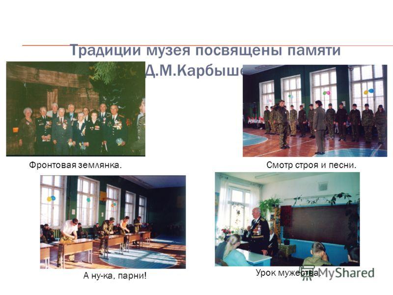 Традиции музея посвящены памяти Д.М.Карбышева Фронтовая землянка.Смотр строя и песни. А ну-ка, парни! Урок мужества.