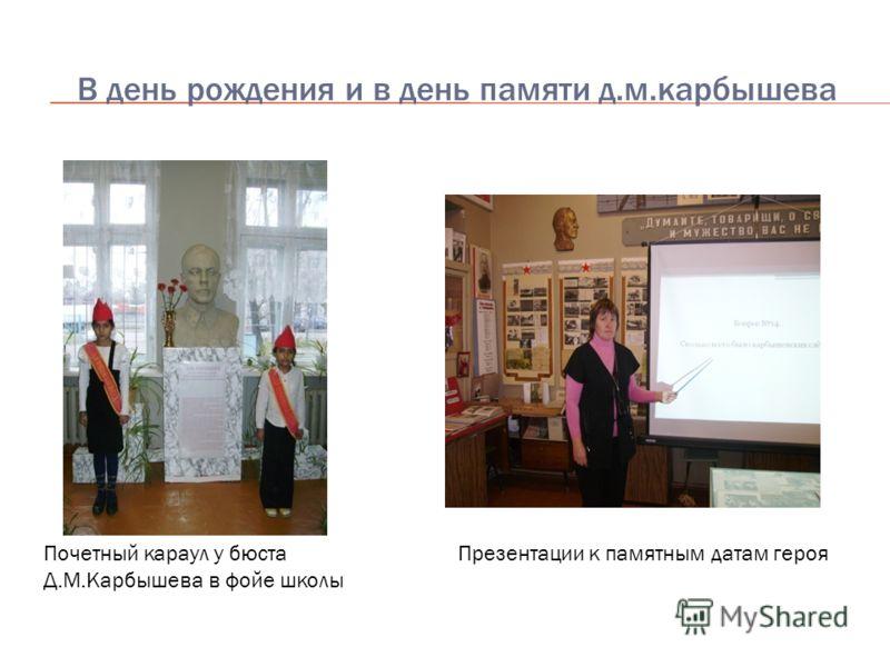 В день рождения и в день памяти д.м.карбышева Почетный караул у бюста Д.М.Карбышева в фойе школы Презентации к памятным датам героя