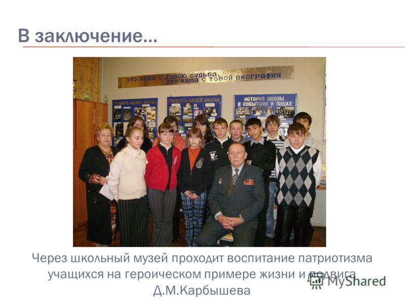 В заключение… Через школьный музей проходит воспитание патриотизма учащихся на героическом примере жизни и подвига Д.М.Карбышева