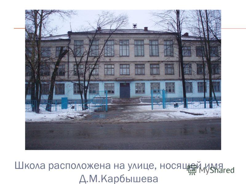Школа расположена на улице, носящей имя Д.М.Карбышева