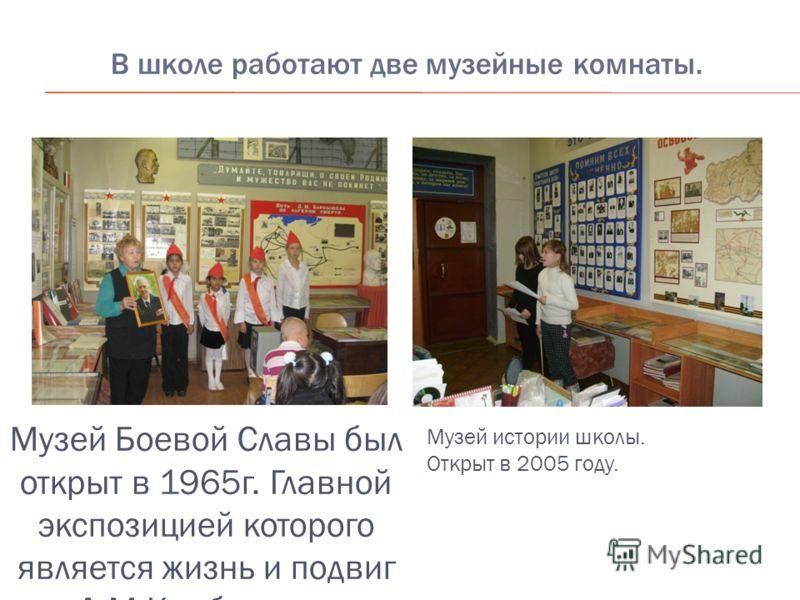 В школе работают две музейные комнаты. Музей Боевой Славы был открыт в 1965г. Главной экспозицией которого является жизнь и подвиг Д.М.Карбышева Музей истории школы. Открыт в 2005 году.