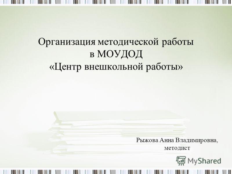 Организация методической работы в МОУДОД «Центр внешкольной работы» Рыжова Анна Владимировна, методист