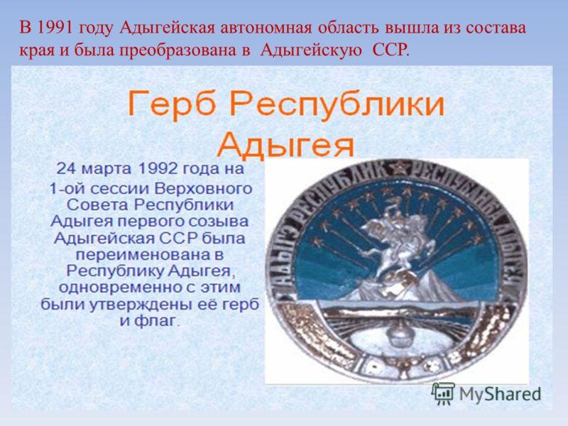 В 1991 году Адыгейская автономная область вышла из состава края и была преобразована в Адыгейскую ССР.