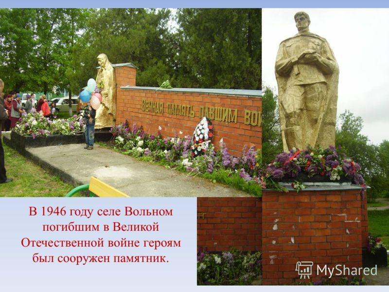 В 1946 году селе Вольном погибшим в Великой Отечественной войне героям был сооружен памятник.