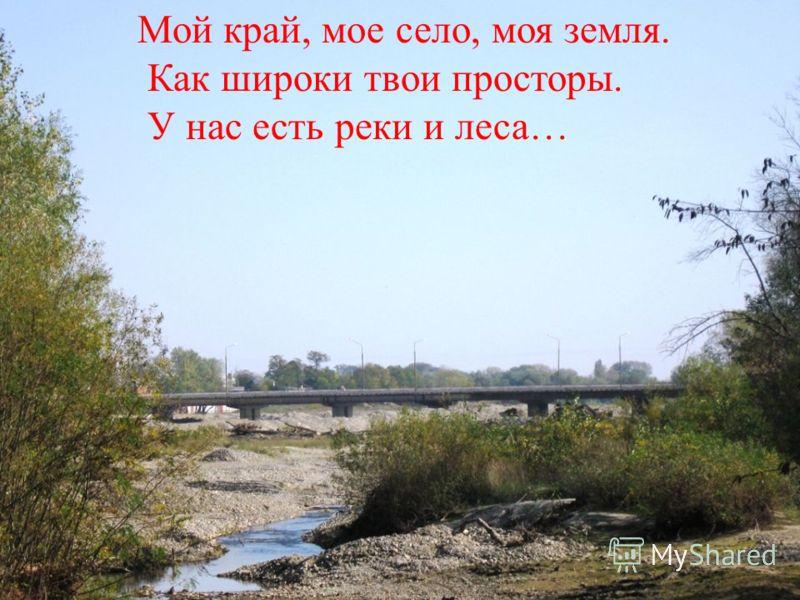 Мой край, мое село, моя земля. Как широки твои просторы. У нас есть реки и леса…