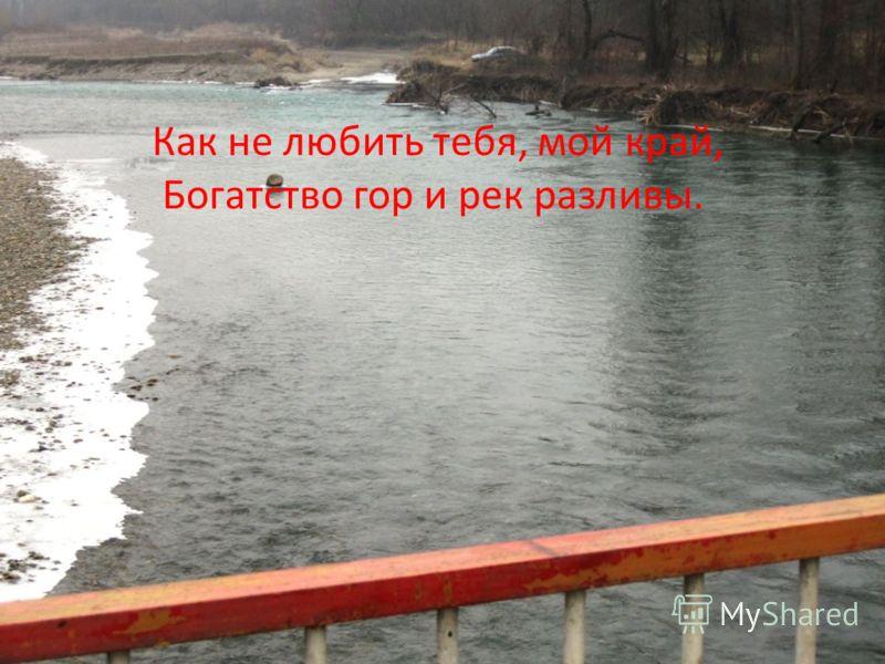 Как не любить тебя, мой край, Богатство гор и рек разливы.