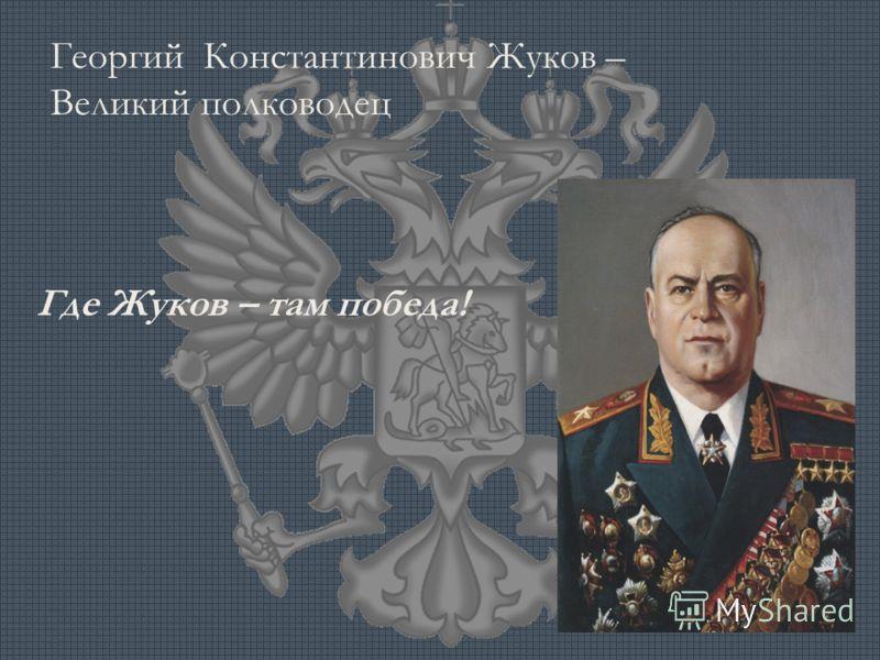 Георгий Константинович Жуков – Великий полководец Где Жуков – там победа!