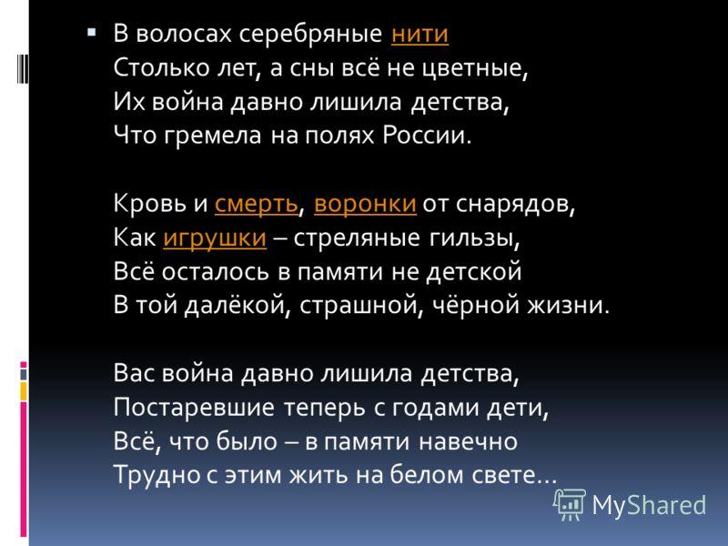 В волосах серебряные нити Столько лет, а сны всё не цветные, Их война давно лишила детства, Что гремела на полях России. Кровь и смерть, воронки от снарядов, Как игрушки – стреляные гильзы, Всё осталось в памяти не детской В той далёкой, страшной, чё