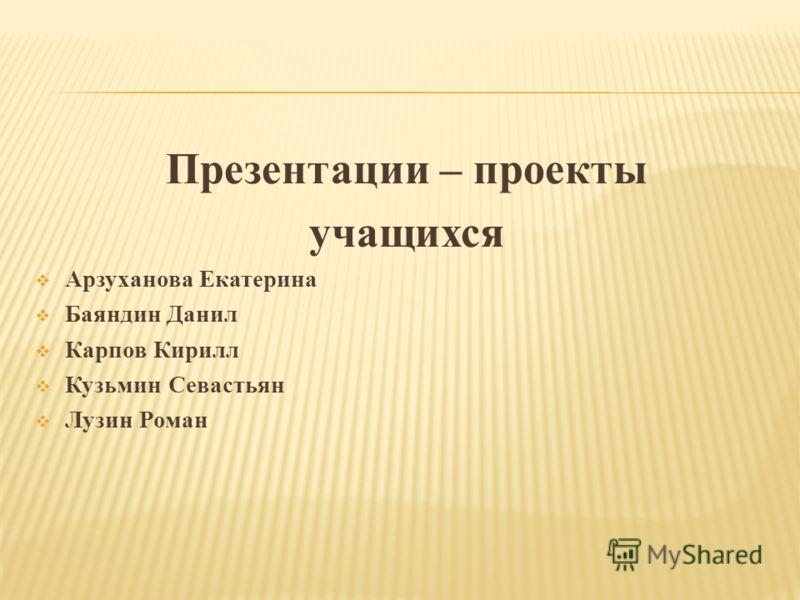 Презентации – проекты учащихся Арзуханова Екатерина Баяндин Данил Карпов Кирилл Кузьмин Севастьян Лузин Роман