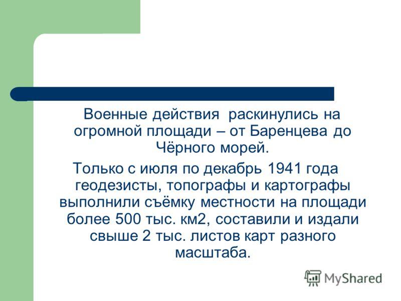 Военные действия раскинулись на огромной площади – от Баренцева до Чёрного морей. Только с июля по декабрь 1941 года геодезисты, топографы и картографы выполнили съёмку местности на площади более 500 тыс. км2, составили и издали свыше 2 тыс. листов к