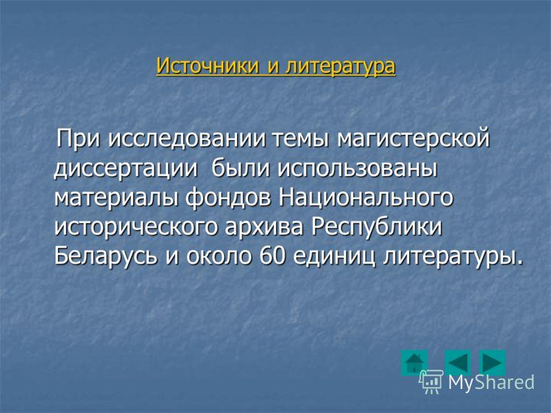 Источники и литература При исследовании темы магистерской диссертации были использованы материалы фондов Национального исторического архива Республики Беларусь и около 60 единиц литературы. При исследовании темы магистерской диссертации были использо