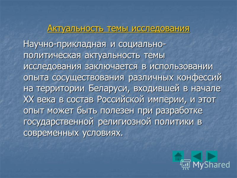 Актуальность темы исследования Научно-прикладная и социально- политическая актуальность темы исследования заключается в использовании опыта сосуществования различных конфессий на территории Беларуси, входившей в начале ХХ века в состав Российской имп